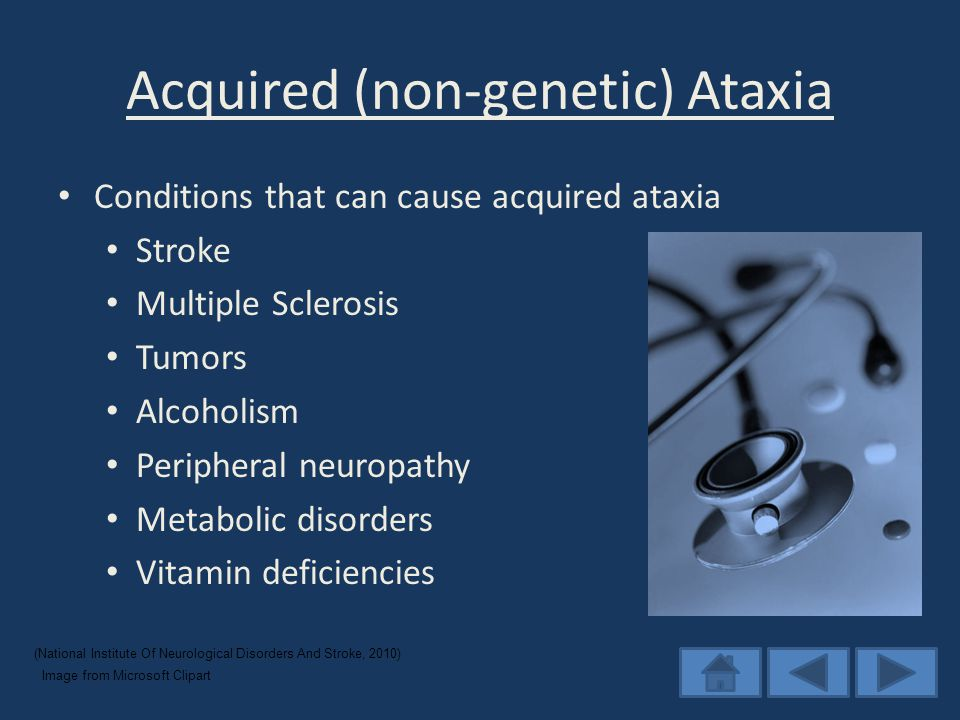 Acquired (non-genetic) Ataxia Conditions that can cause acquired ataxia Stroke Multiple Sclerosis Tumors Alcoholism Peripheral neuropathy Metabolic disorders Vitamin deficiencies (National Institute Of Neurological Disorders And Stroke, 2010) Image from Microsoft Clipart