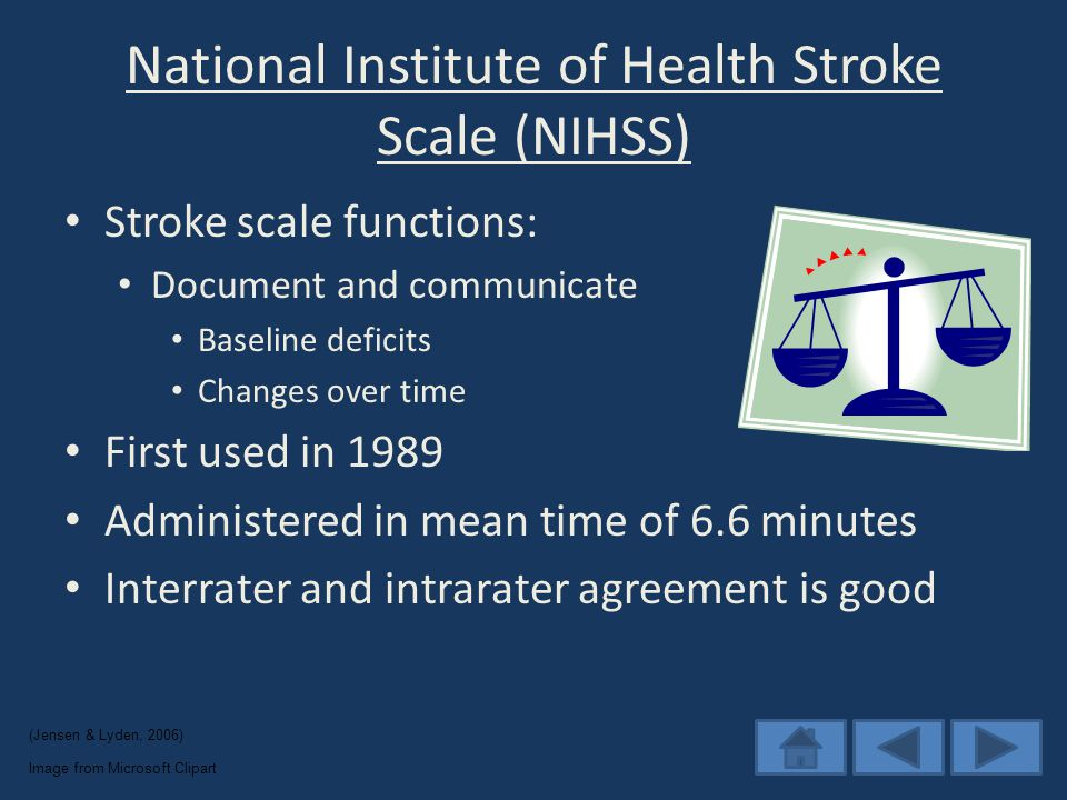 National Institute of Health Stroke Scale (NIHSS) Stroke scale functions: Document and communicate Baseline deficits Changes over time First used in 1989 Administered in mean time of 6.6 minutes Interrater and intrarater agreement is good Image from Microsoft Clipart (Jensen & Lyden, 2006)