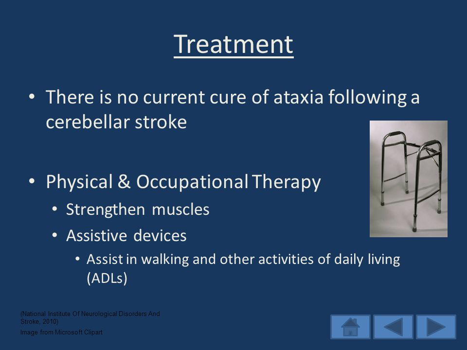 Treatment There is no current cure of ataxia following a cerebellar stroke Physical & Occupational Therapy Strengthen muscles Assistive devices Assist in walking and other activities of daily living (ADLs) (National Institute Of Neurological Disorders And Stroke, 2010) Image from Microsoft Clipart