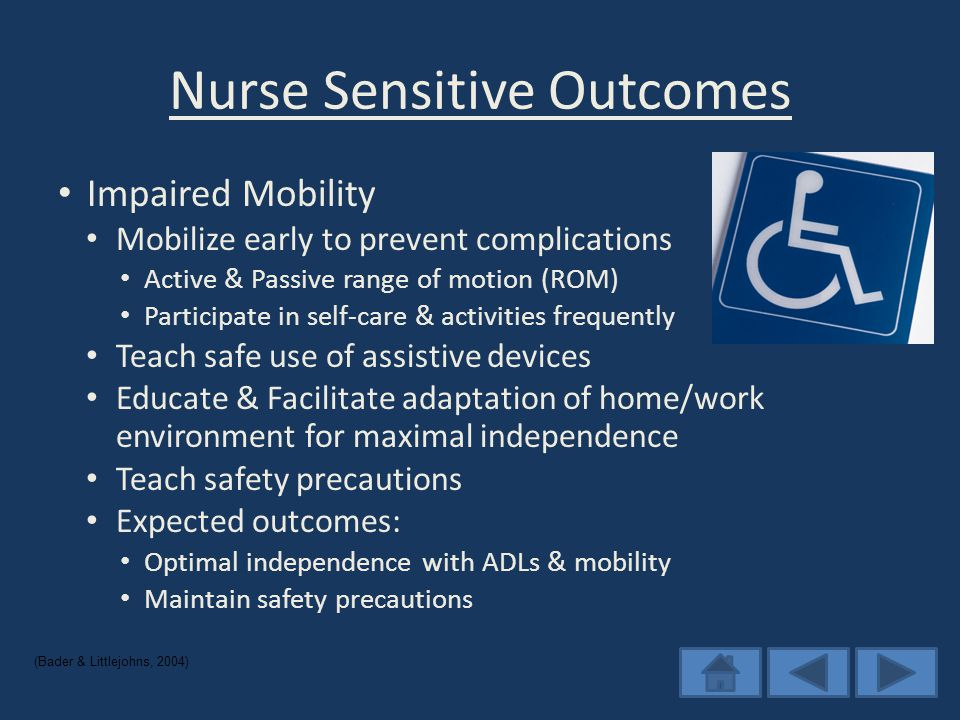 Nurse Sensitive Outcomes Impaired Mobility Mobilize early to prevent complications Active & Passive range of motion (ROM) Participate in self-care & activities frequently Teach safe use of assistive devices Educate & Facilitate adaptation of home/work environment for maximal independence Teach safety precautions Expected outcomes: Optimal independence with ADLs & mobility Maintain safety precautions (Bader & Littlejohns, 2004)