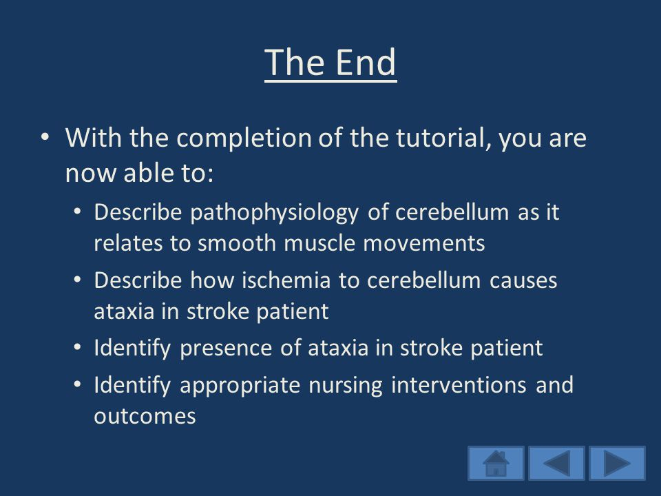 The End With the completion of the tutorial, you are now able to: Describe pathophysiology of cerebellum as it relates to smooth muscle movements Describe how ischemia to cerebellum causes ataxia in stroke patient Identify presence of ataxia in stroke patient Identify appropriate nursing interventions and outcomes
