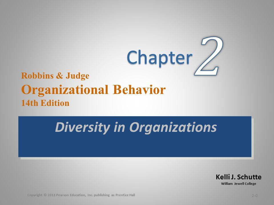 Kelli J. Schutte William Jewell College Robbins & Judge Organizational Behavior 14th Edition Diversity in Organizations 2-0 Copyright © 2011 Pearson E
