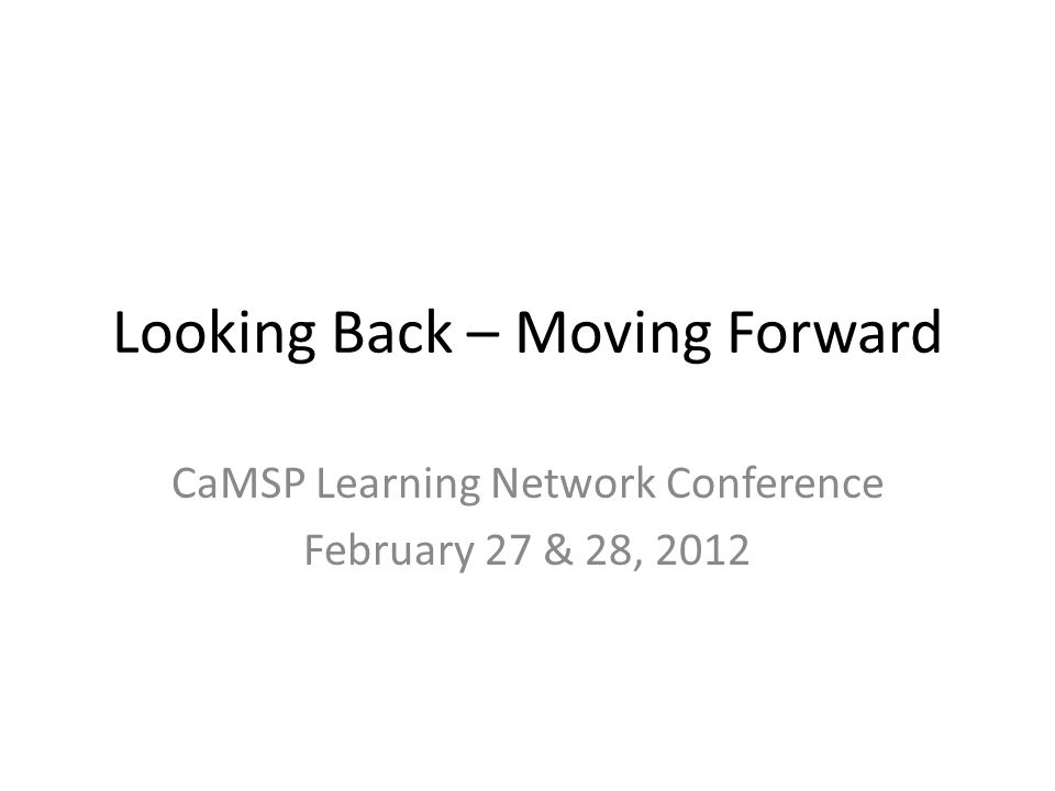 Looking Back – Moving Forward CaMSP Learning Network Conference February 27 & 28, 2012
