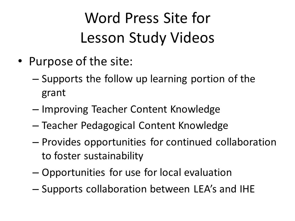 Word Press Site for Lesson Study Videos Purpose of the site: – Supports the follow up learning portion of the grant – Improving Teacher Content Knowledge – Teacher Pedagogical Content Knowledge – Provides opportunities for continued collaboration to foster sustainability – Opportunities for use for local evaluation – Supports collaboration between LEA's and IHE