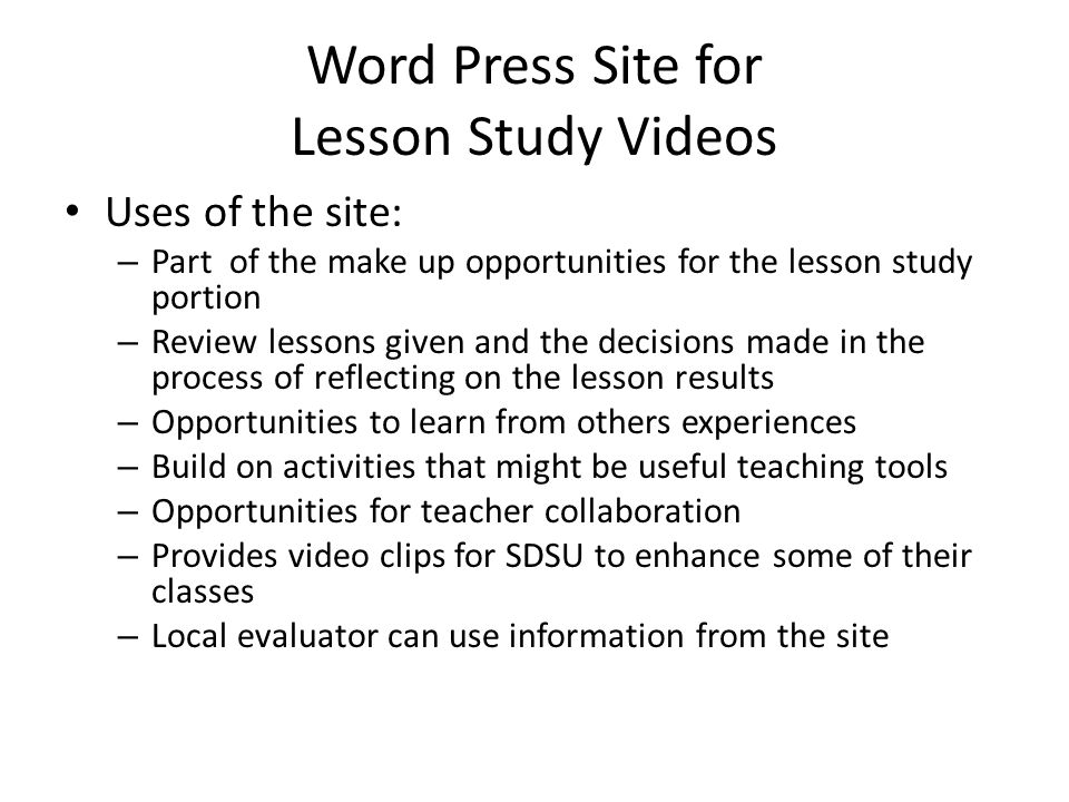 Word Press Site for Lesson Study Videos Uses of the site: – Part of the make up opportunities for the lesson study portion – Review lessons given and the decisions made in the process of reflecting on the lesson results – Opportunities to learn from others experiences – Build on activities that might be useful teaching tools – Opportunities for teacher collaboration – Provides video clips for SDSU to enhance some of their classes – Local evaluator can use information from the site