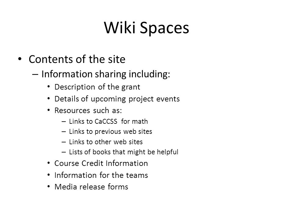 Wiki Spaces Contents of the site – Information sharing including: Description of the grant Details of upcoming project events Resources such as: – Links to CaCCSS for math – Links to previous web sites – Links to other web sites – Lists of books that might be helpful Course Credit Information Information for the teams Media release forms