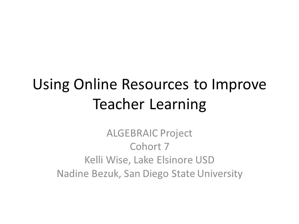 Using Online Resources to Improve Teacher Learning ALGEBRAIC Project Cohort 7 Kelli Wise, Lake Elsinore USD Nadine Bezuk, San Diego State University
