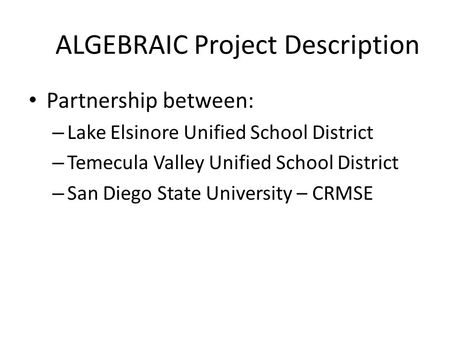 ALGEBRAIC Project Description Partnership between: – Lake Elsinore Unified School District – Temecula Valley Unified School District – San Diego State University – CRMSE
