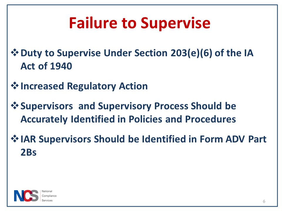 Failure to Supervise  Duty to Supervise Under Section 203(e)(6) of the IA Act of 1940  Increased Regulatory Action  Supervisors and Supervisory Pro