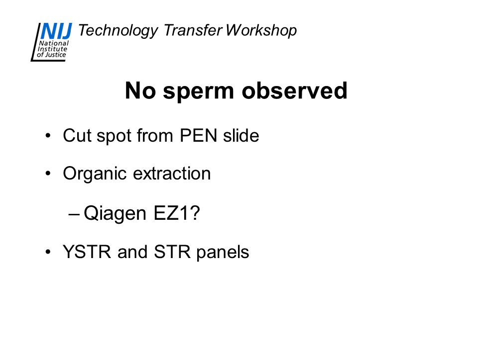 Technology Transfer Workshop No sperm observed Cut spot from PEN slide Organic extraction –Qiagen EZ1.