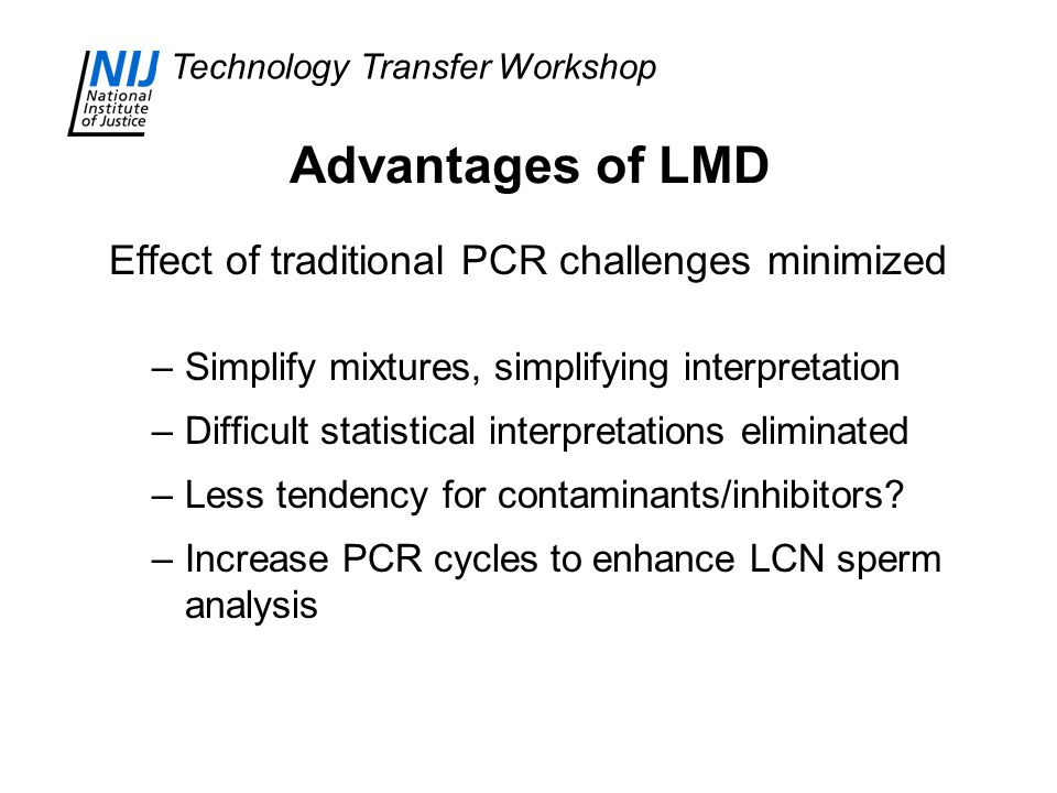Technology Transfer Workshop Advantages of LMD Effect of traditional PCR challenges minimized –Simplify mixtures, simplifying interpretation –Difficult statistical interpretations eliminated –Less tendency for contaminants/inhibitors.