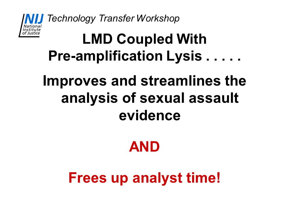 Technology Transfer Workshop Improves and streamlines the analysis of sexual assault evidence AND Frees up analyst time.
