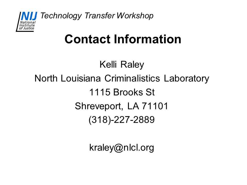 Technology Transfer Workshop Contact Information Kelli Raley North Louisiana Criminalistics Laboratory 1115 Brooks St Shreveport, LA 71101 (318)-227-2889 kraley@nlcl.org