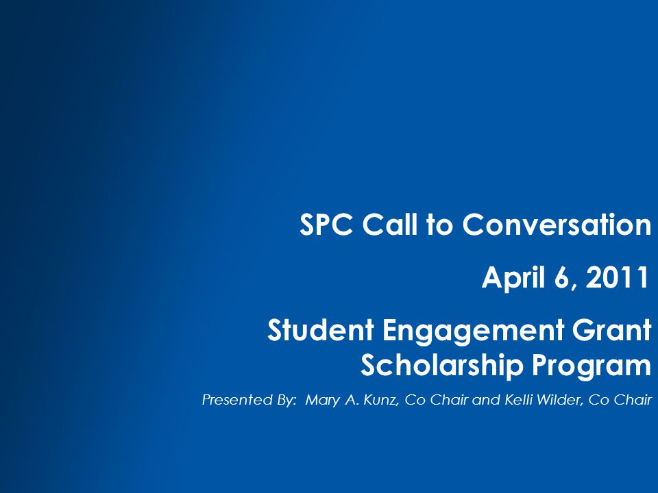 SPC Call to Conversation April 6, 2011 Student Engagement Grant Scholarship Program Presented By: Mary A.