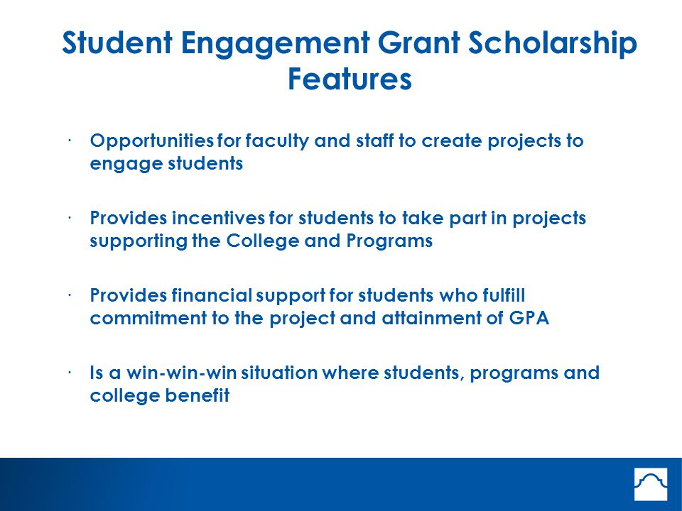 Student Engagement Grant Scholarship Features · Opportunities for faculty and staff to create projects to engage students · Provides incentives for students to take part in projects supporting the College and Programs · Provides financial support for students who fulfill commitment to the project and attainment of GPA · Is a win-win-win situation where students, programs and college benefit