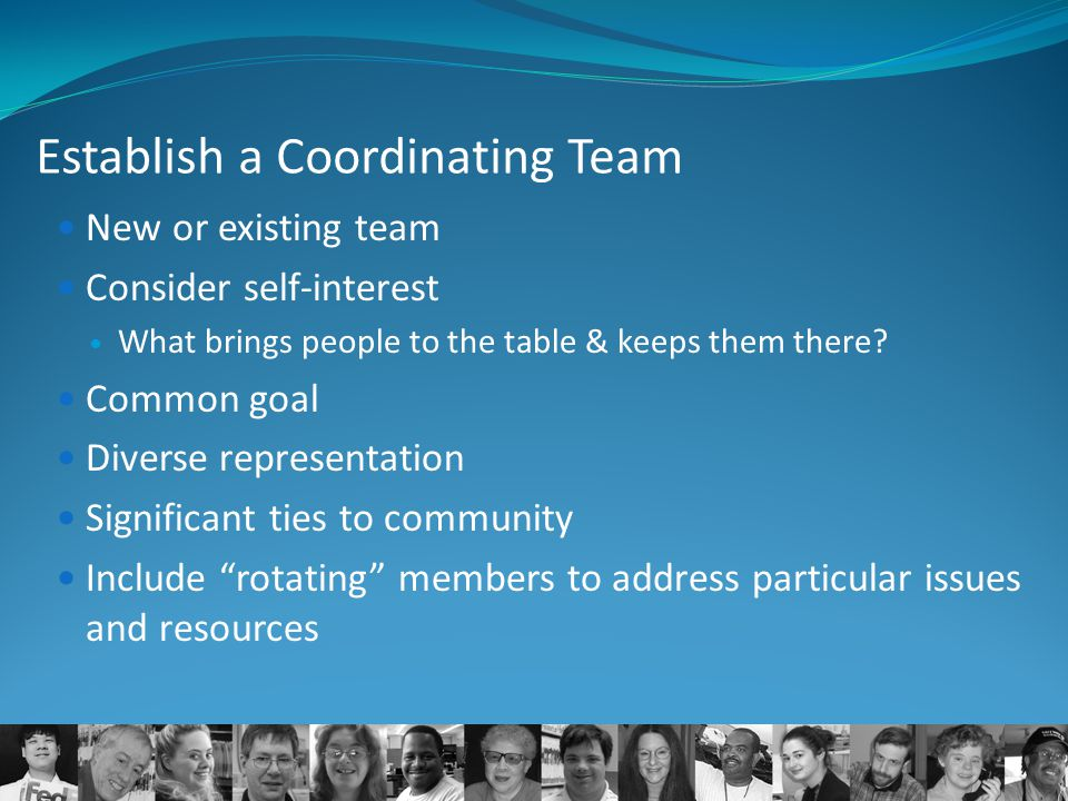 Establish a Coordinating Team New or existing team Consider self-interest What brings people to the table & keeps them there? Common goal Diverse repr