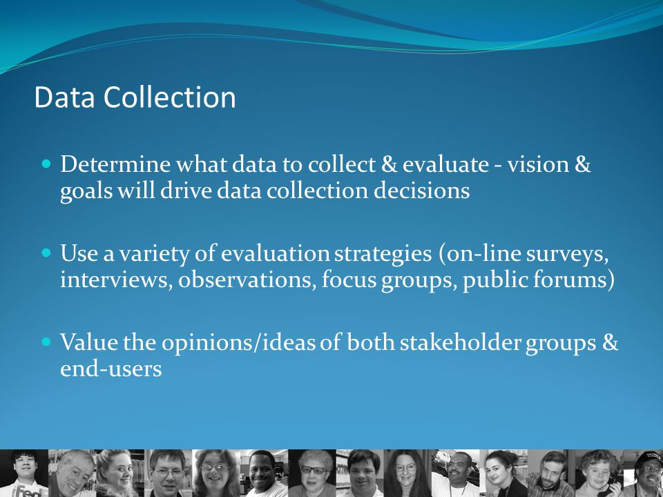 Data Collection Determine what data to collect & evaluate - vision & goals will drive data collection decisions Use a variety of evaluation strategies