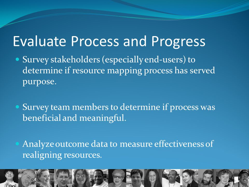 Evaluate Process and Progress Survey stakeholders (especially end-users) to determine if resource mapping process has served purpose. Survey team memb