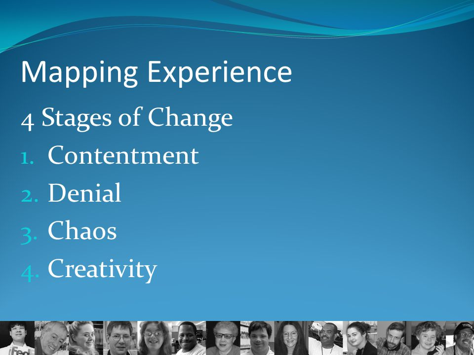 Mapping Experience 4 Stages of Change 1. Contentment 2. Denial 3. Chaos 4. Creativity