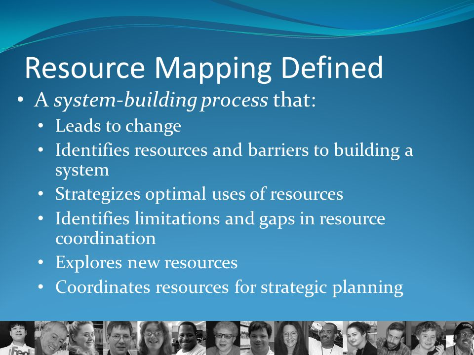 Resource Mapping Defined A system-building process that: Leads to change Identifies resources and barriers to building a system Strategizes optimal us