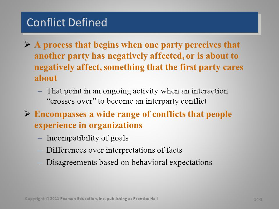 Transitions in Conflict Thought  Traditional View of Conflict –The belief that all conflict is harmful and must be avoided –Prevalent view in the 1930s-1940s  Conflict resulted from: –Poor communication –Lack of openness –Failure to respond to employee needs Copyright © 2011 Pearson Education, Inc.