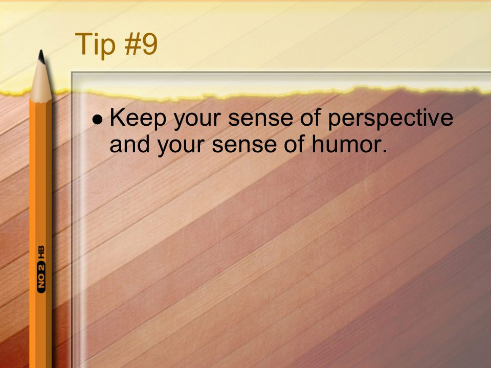 Tip #9 Keep your sense of perspective and your sense of humor.