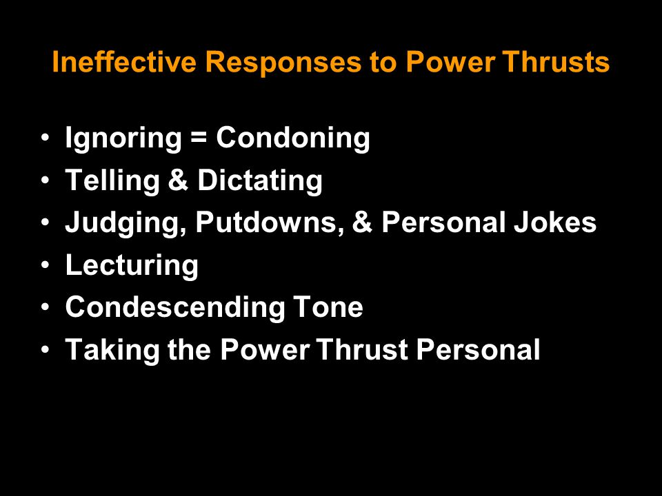Ineffective Responses to Power Thrusts Ignoring = Condoning Telling & Dictating Judging, Putdowns, & Personal Jokes Lecturing Condescending Tone Taking the Power Thrust Personal