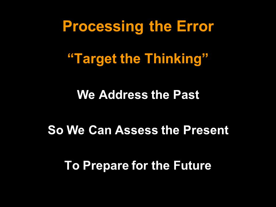 Processing the Error Target the Thinking We Address the Past So We Can Assess the Present To Prepare for the Future