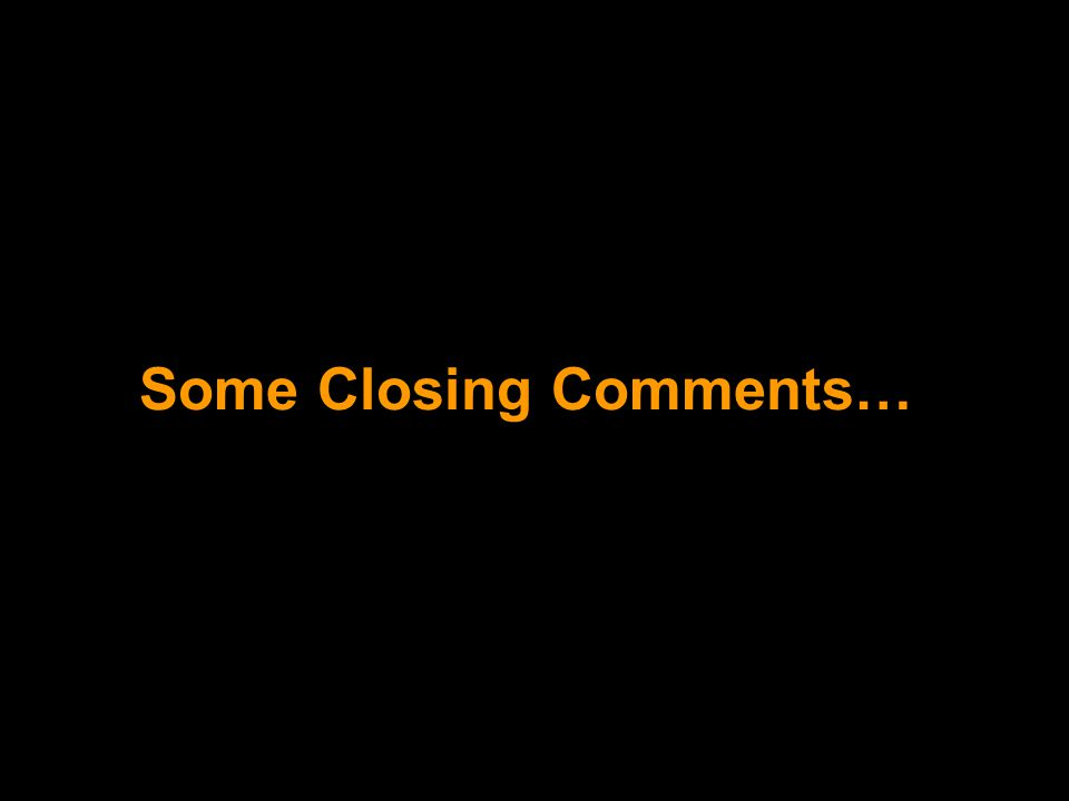 Some Closing Comments…