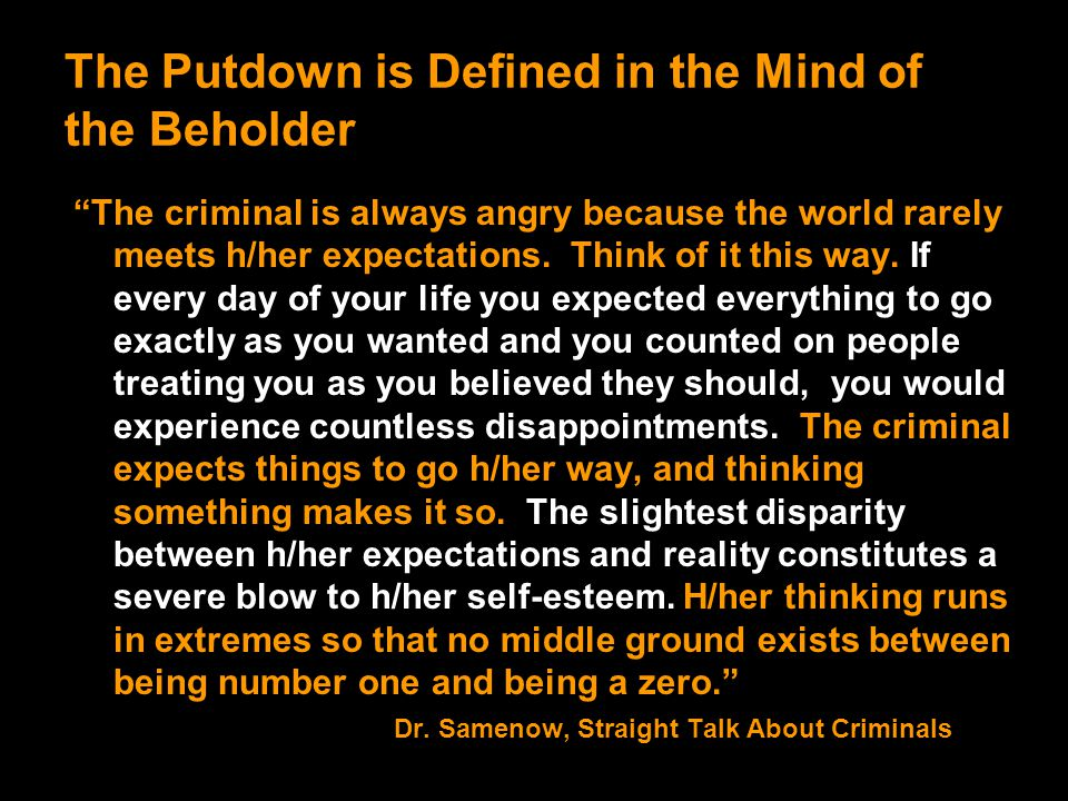 "The Putdown is Defined in the Mind of the Beholder ""The criminal is always angry because the world rarely meets h/her expectations. Think of it this w"