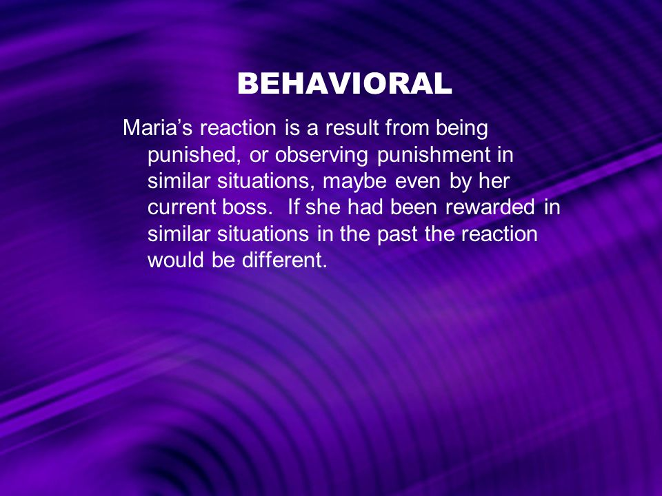 BEHAVIORAL Maria's reaction is a result from being punished, or observing punishment in similar situations, maybe even by her current boss. If she had