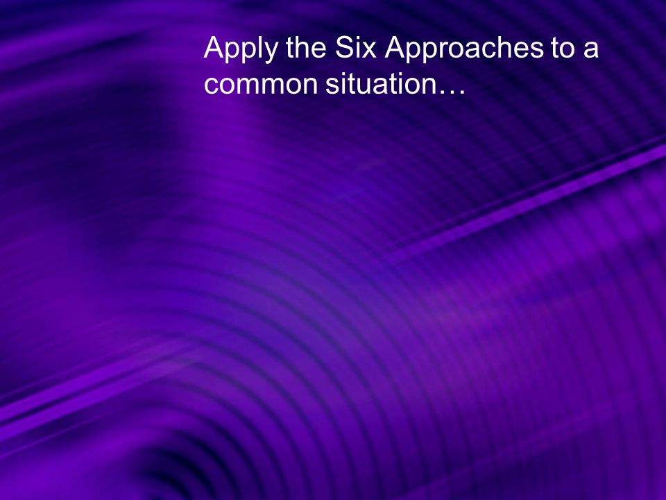 Apply the Six Approaches to a common situation…