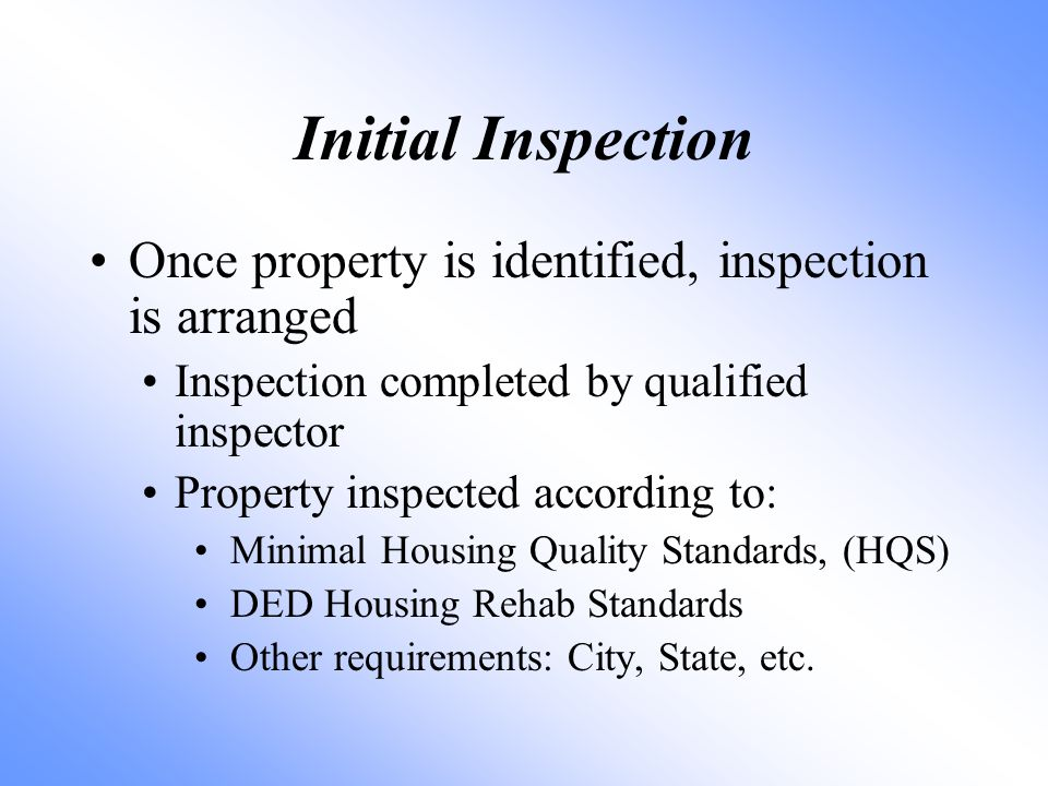 Initial Inspection Once property is identified, inspection is arranged Inspection completed by qualified inspector Property inspected according to: Minimal Housing Quality Standards, (HQS) DED Housing Rehab Standards Other requirements: City, State, etc.