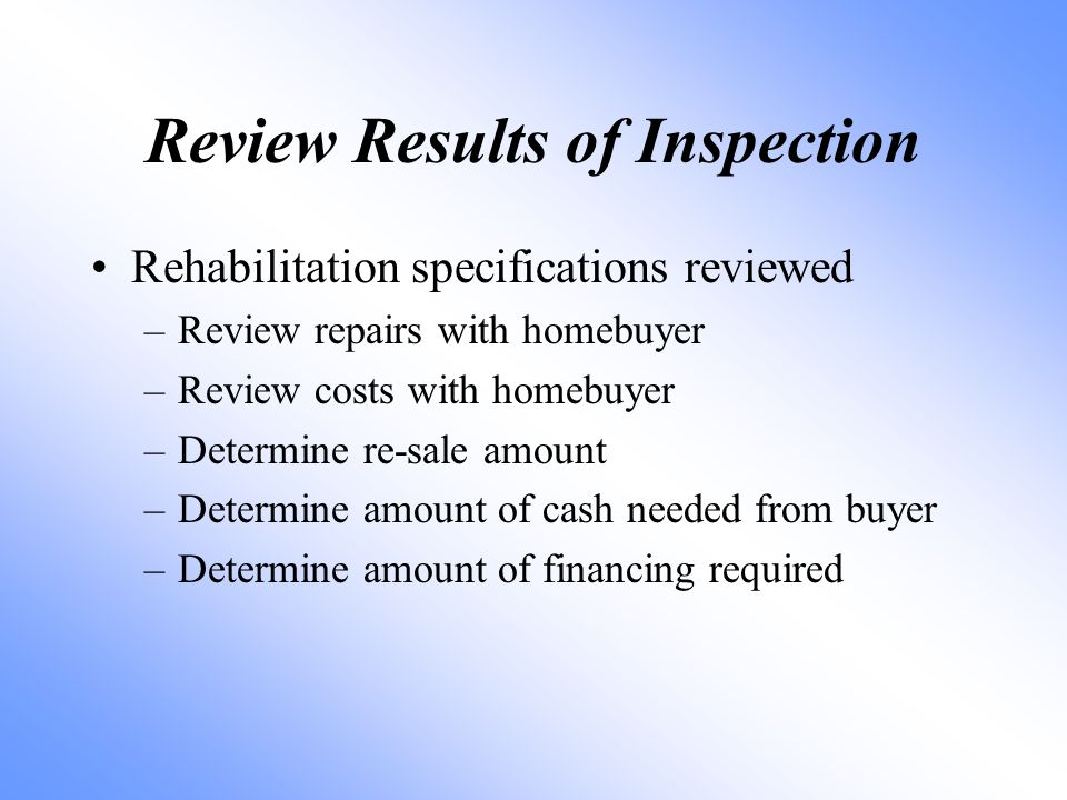 Review Results of Inspection Rehabilitation specifications reviewed –Review repairs with homebuyer –Review costs with homebuyer –Determine re-sale amo