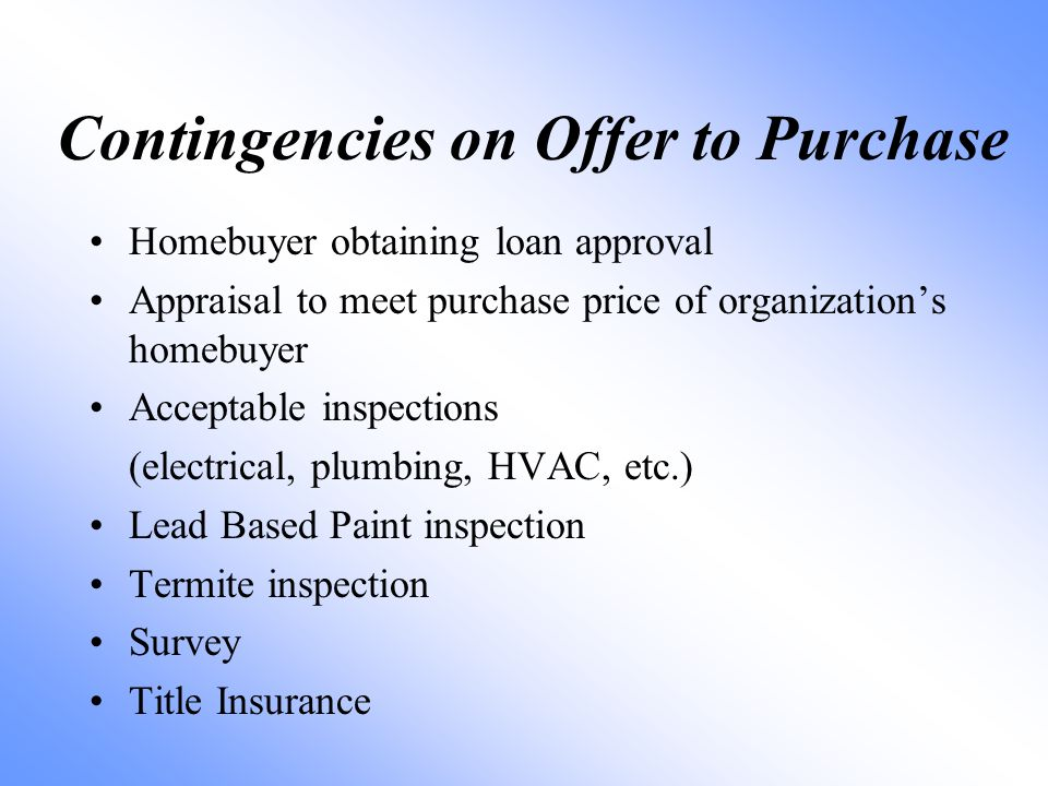 Contingencies on Offer to Purchase Homebuyer obtaining loan approval Appraisal to meet purchase price of organization's homebuyer Acceptable inspections (electrical, plumbing, HVAC, etc.) Lead Based Paint inspection Termite inspection Survey Title Insurance