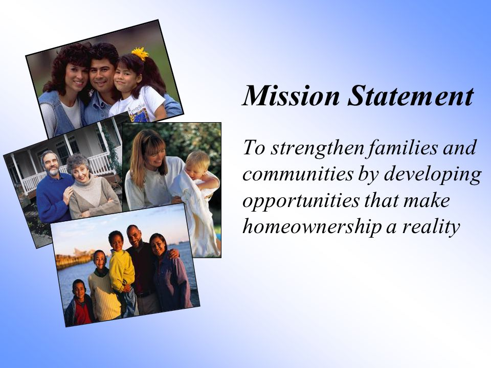 Mission Statement To strengthen families and communities by developing opportunities that make homeownership a reality