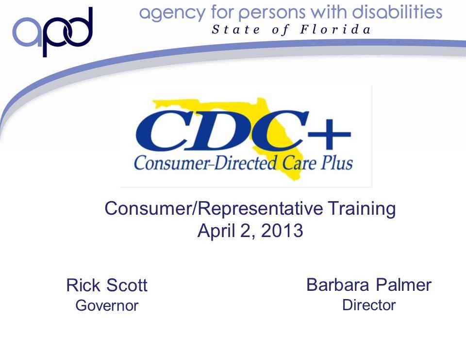 Consumer/Representative Training April 2, 2013 Barbara Palmer Director Rick Scott Governor