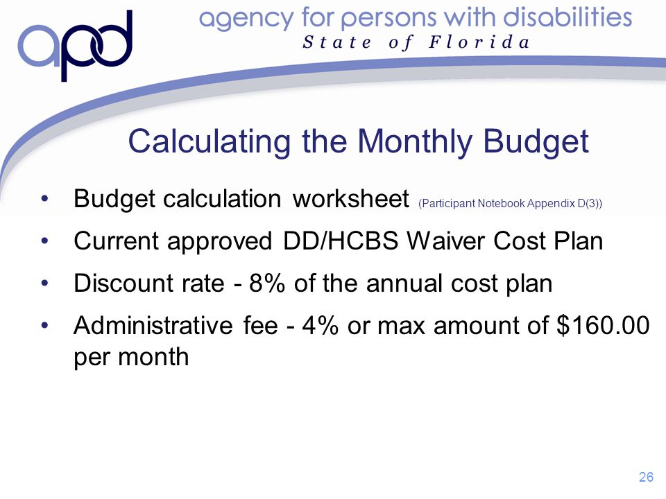 Calculating the Monthly Budget Budget calculation worksheet (Participant Notebook Appendix D(3)) Current approved DD/HCBS Waiver Cost Plan Discount ra