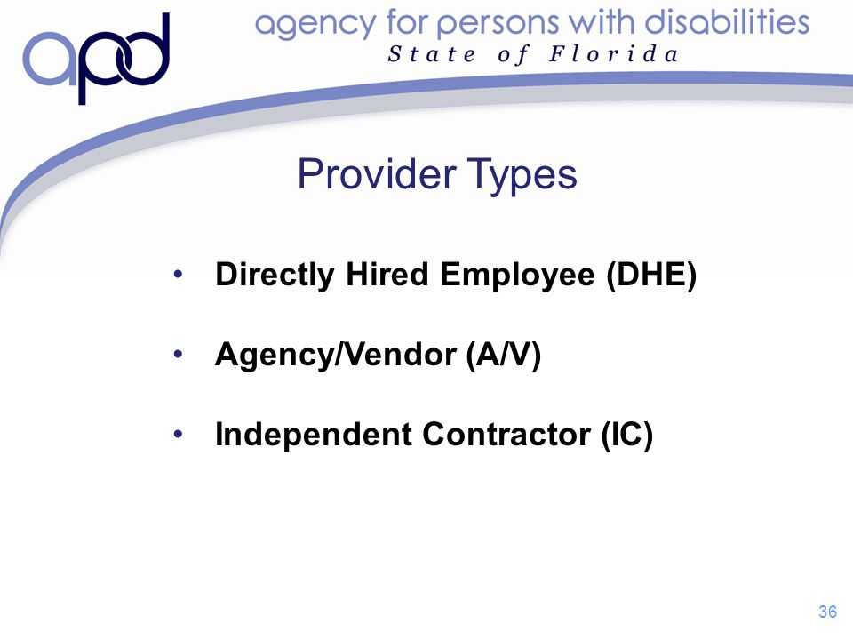 Directly Hired Employee (DHE) Agency/Vendor (A/V) Independent Contractor (IC) Provider Types 36