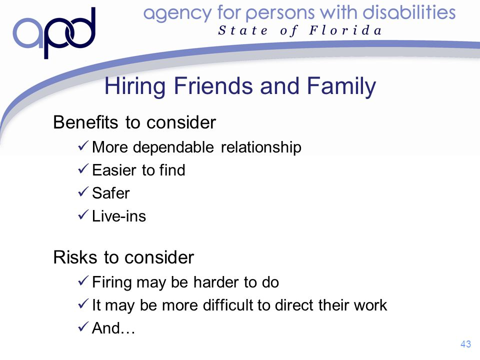 Hiring Friends and Family Benefits to consider More dependable relationship Easier to find Safer Live-ins Risks to consider Firing may be harder to do