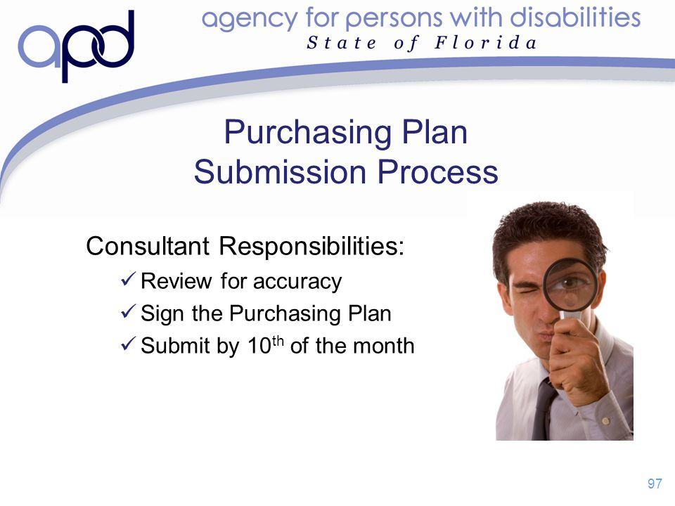 Purchasing Plan Submission Process Consultant Responsibilities: Review for accuracy Sign the Purchasing Plan Submit by 10 th of the month 97