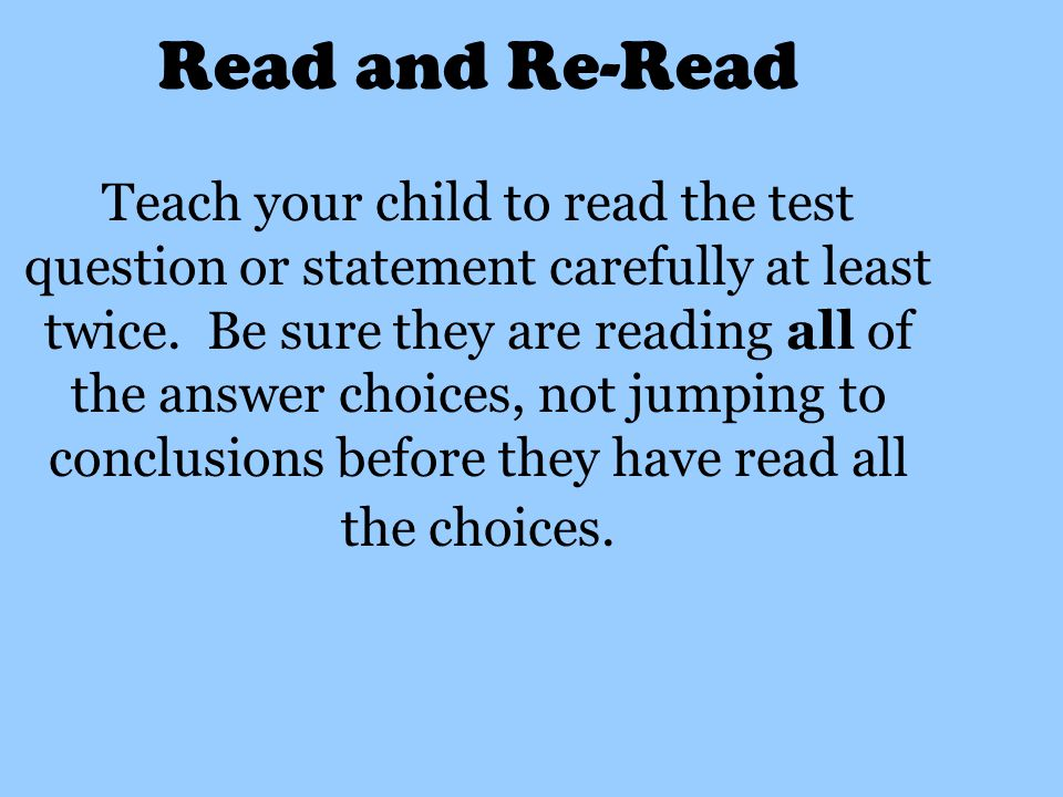 Read and Re-Read Teach your child to read the test question or statement carefully at least twice.