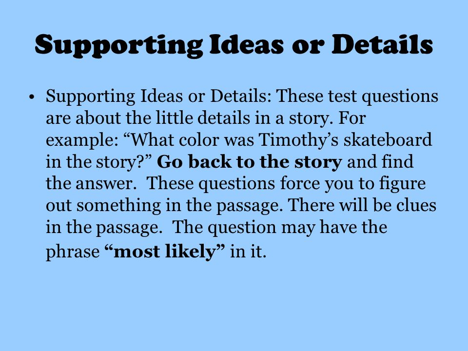 Supporting Ideas or Details Supporting Ideas or Details: These test questions are about the little details in a story.
