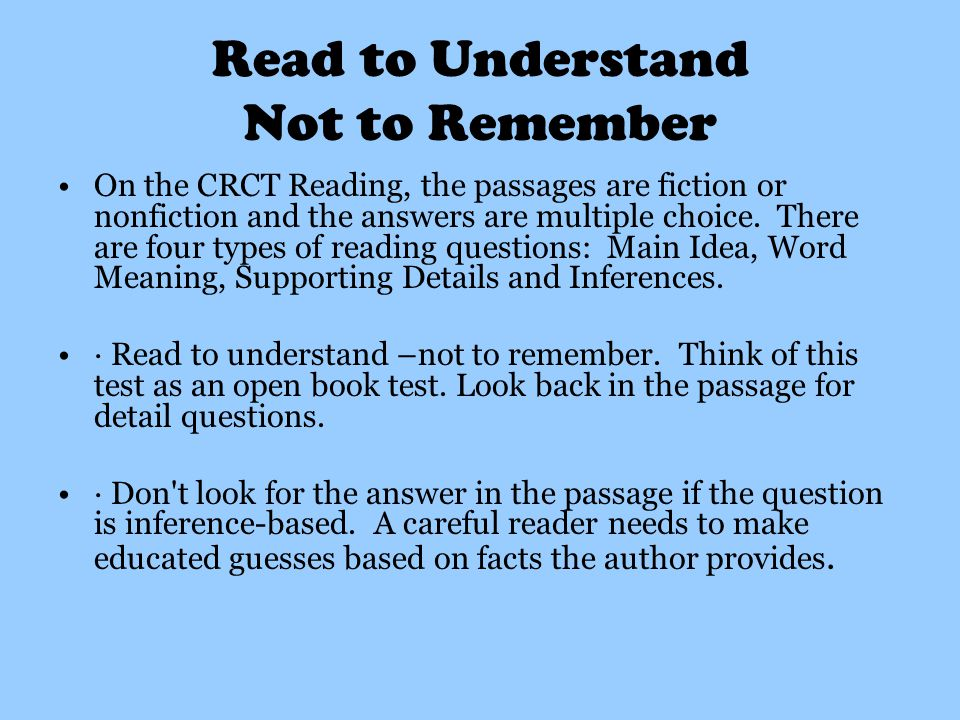 Read to Understand Not to Remember On the CRCT Reading, the passages are fiction or nonfiction and the answers are multiple choice.