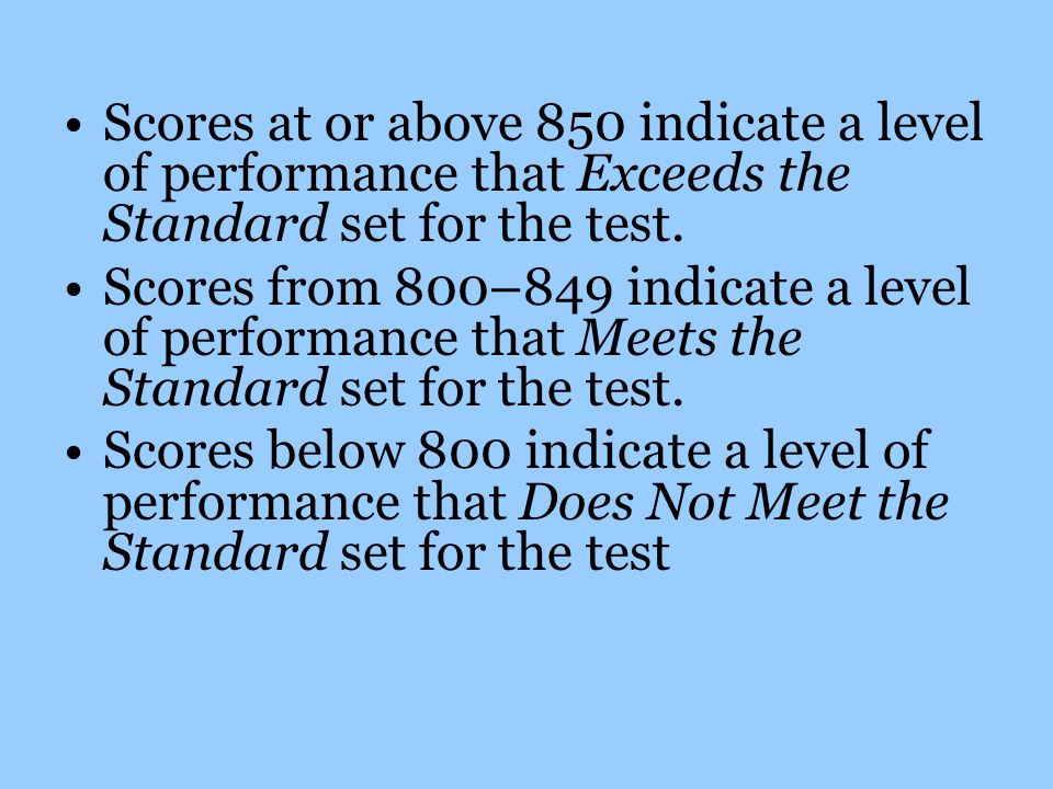 Scores at or above 850 indicate a level of performance that Exceeds the Standard set for the test.
