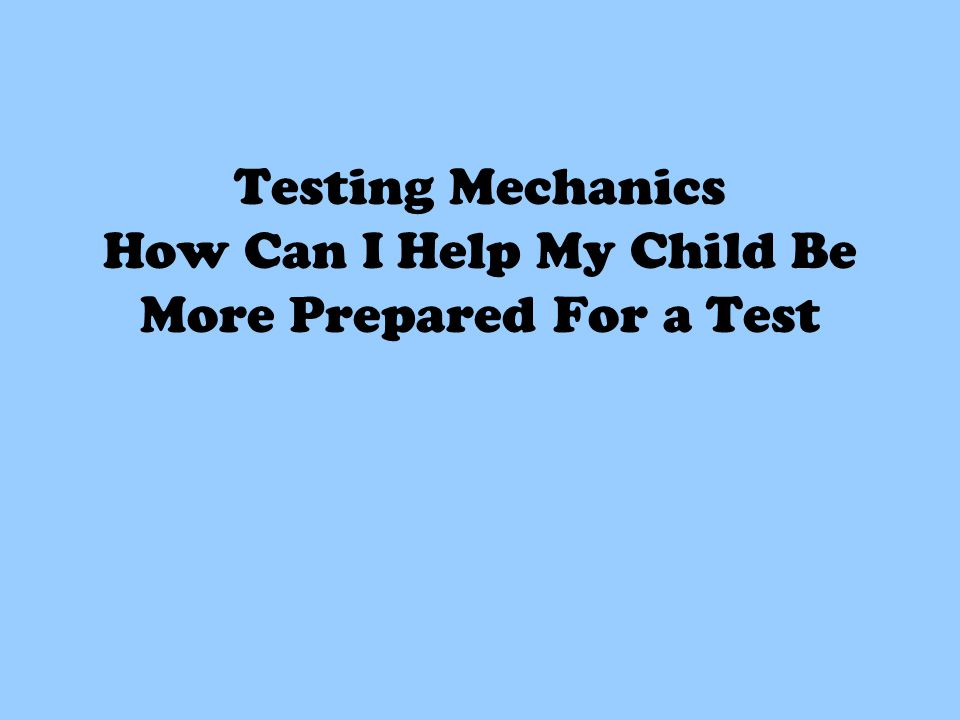 Testing Mechanics How Can I Help My Child Be More Prepared For a Test
