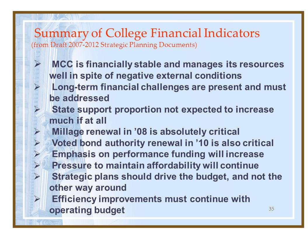 35 Summary of College Financial Indicators (from Draft Strategic Planning Documents)  MCC is financially stable and manages its resources well in spite of negative external conditions  Long-term financial challenges are present and must be addressed  State support proportion not expected to increase much if at all  Millage renewal in '08 is absolutely critical  Voted bond authority renewal in '10 is also critical  Emphasis on performance funding will increase  Pressure to maintain affordability will continue  Strategic plans should drive the budget, and not the other way around  Efficiency improvements must continue with operating budget