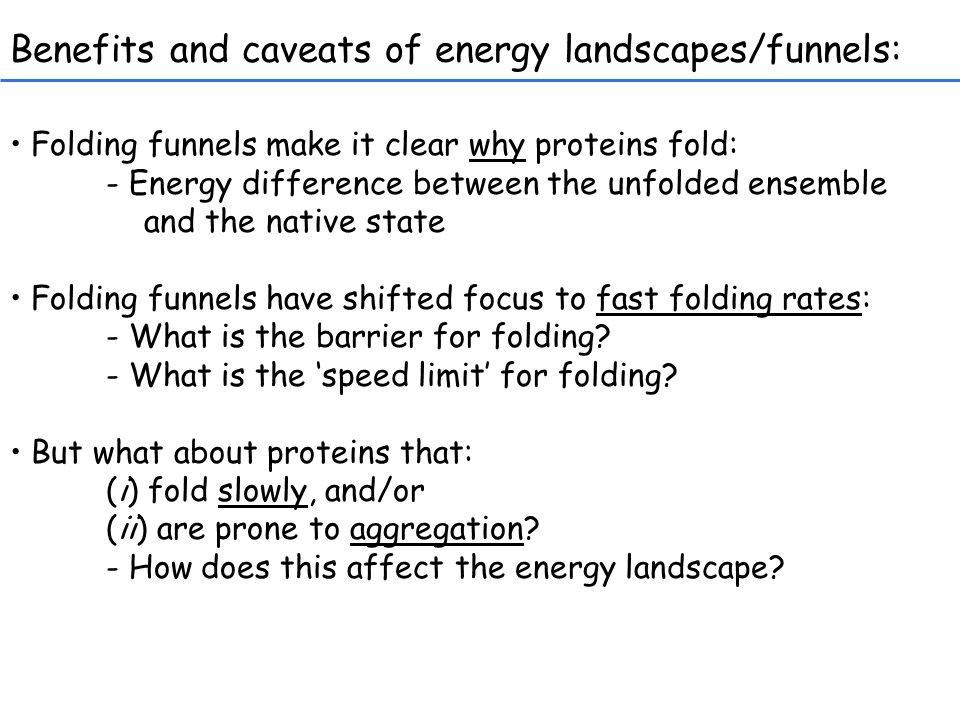 Benefits and caveats of energy landscapes/funnels: Folding funnels make it clear why proteins fold: - Energy difference between the unfolded ensemble and the native state Folding funnels have shifted focus to fast folding rates: - What is the barrier for folding.
