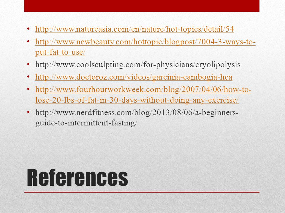 References http://www.natureasia.com/en/nature/hot-topics/detail/54 http://www.newbeauty.com/hottopic/blogpost/7004-3-ways-to- put-fat-to-use/ http://www.newbeauty.com/hottopic/blogpost/7004-3-ways-to- put-fat-to-use/ http://www.coolsculpting.com/for-physicians/cryolipolysis http://www.doctoroz.com/videos/garcinia-cambogia-hca http://www.fourhourworkweek.com/blog/2007/04/06/how-to- lose-20-lbs-of-fat-in-30-days-without-doing-any-exercise/ http://www.fourhourworkweek.com/blog/2007/04/06/how-to- lose-20-lbs-of-fat-in-30-days-without-doing-any-exercise/ http://www.nerdfitness.com/blog/2013/08/06/a-beginners- guide-to-intermittent-fasting/