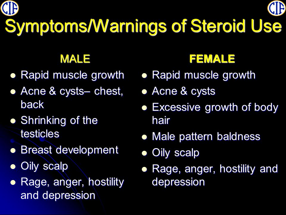 Symptoms/Warnings of Steroid Use MALE Rapid muscle growth Rapid muscle growth Acne & cysts– chest, back Acne & cysts– chest, back Shrinking of the testicles Shrinking of the testicles Breast development Breast development Oily scalp Oily scalp Rage, anger, hostility and depression Rage, anger, hostility and depressionFEMALE Rapid muscle growth Rapid muscle growth Acne & cysts Acne & cysts Excessive growth of body hair Excessive growth of body hair Male pattern baldness Male pattern baldness Oily scalp Oily scalp Rage, anger, hostility and depression Rage, anger, hostility and depression